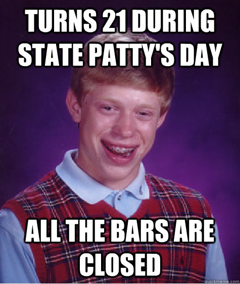 Turns 21 during state patty's day all the bars are closed - Turns 21 during state patty's day all the bars are closed  Bad Luck Brian