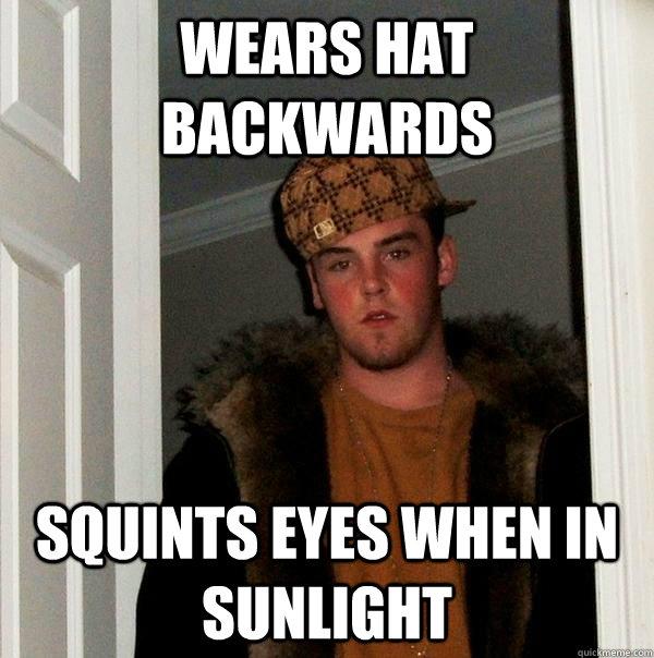 Wears hat backwards Squints eyes when in sunlight - Wears hat backwards Squints eyes when in sunlight  Scumbag Steve