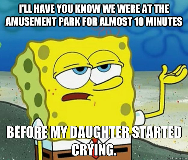 I'll have you know we were at the amusement park for almost 10 minutes before my daughter started crying. - I'll have you know we were at the amusement park for almost 10 minutes before my daughter started crying.  Tough Spongebob