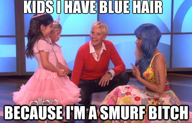 bd712a8341718f95a104d3cfc9e8401432568eff634b13dfa3393bc307cc11ae kids i have blue hair because i'm a smurf bitch nicki minaj role