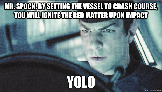 Mr. spock, by setting the vessel to crash course, you will ignite the red matter upon impact YOLO