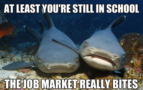 at least you're still in school the job market really bites  Compassionate Shark Friend