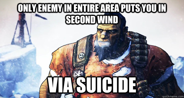 only enemy in entire area puts you in second wind via suicide - only enemy in entire area puts you in second wind via suicide  Borderlands Problems