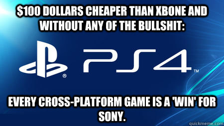 $100 dollars cheaper than XBONE and without any of the bullshit: Every cross-platform game is a 'win' for Sony. - $100 dollars cheaper than XBONE and without any of the bullshit: Every cross-platform game is a 'win' for Sony.  playstation problems