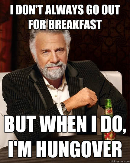 I don't always go out for breakfast but when I do, I'm hungover - I don't always go out for breakfast but when I do, I'm hungover  The Most Interesting Man In The World