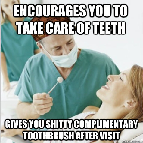 Encourages you to take care of teeth Gives you shitty complimentary toothbrush after visit