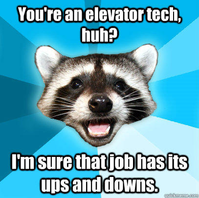 You're an elevator tech, huh? I'm sure that job has its ups and downs. - You're an elevator tech, huh? I'm sure that job has its ups and downs.  Lame Pun Coon