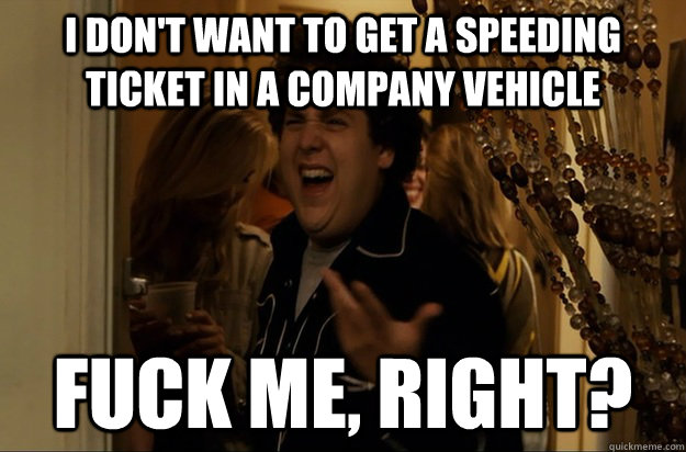 I don't want to get a speeding ticket in a company vehicle Fuck Me, Right? - I don't want to get a speeding ticket in a company vehicle Fuck Me, Right?  Fuck Me, Right