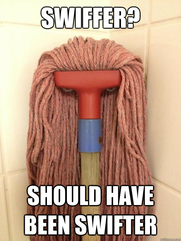 Swiffer? Should have been swifter  Insanity Mop