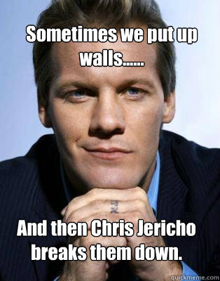 Sometimes we put up walls...... And then Chris Jericho breaks them down.