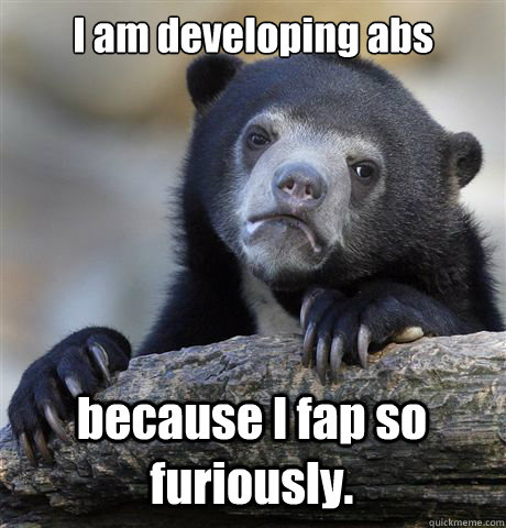 I am developing abs because I fap so furiously. - I am developing abs because I fap so furiously.  Confession Bear