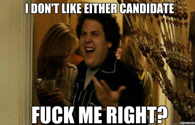 I don't like either candidate Fuck me right? - I don't like either candidate Fuck me right?  fuck me right