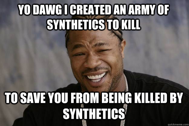 YO dawg i created an army of synthetics to kill to save you from being killed by synthetics - YO dawg i created an army of synthetics to kill to save you from being killed by synthetics  Xzibit meme
