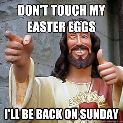 don't touch my easter eggs I'll be back on Sunday