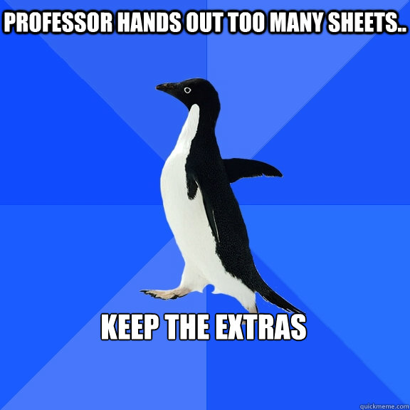 Professor hands out too many sheets..  Keep the extras   - Professor hands out too many sheets..  Keep the extras    Socially Awkward Penguin