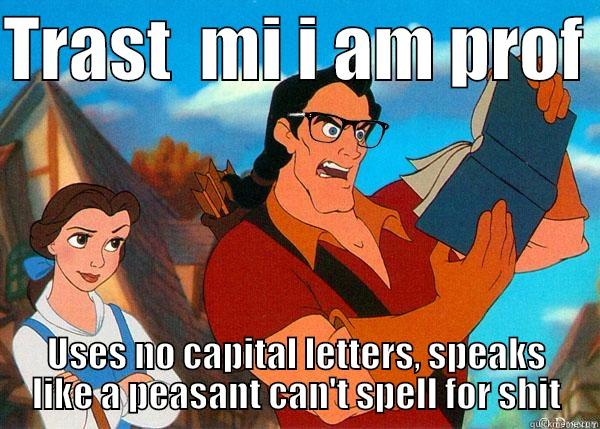 TRAST  MI I AM PROF  USES NO CAPITAL LETTERS, SPEAKS LIKE A PEASANT CAN'T SPELL FOR SHIT Hipster Gaston