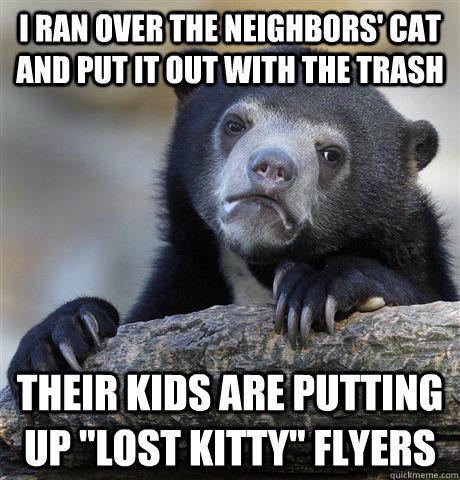 I ran over the neighbors' cat and put it out with the trash their kids are putting up