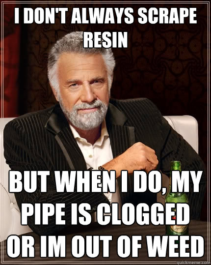 I don't always scrape resin But when I do, my pipe is clogged or im out of weed  The Most Interesting Man In The World