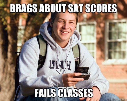 Brags about sat scores fails classes - Brags about sat scores fails classes  College Freshman