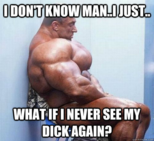 I Dont Know Man I Just What If I Never See My Dick Again