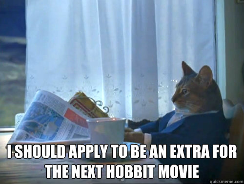 I should apply to be an extra for the next hobbit movie -  I should apply to be an extra for the next hobbit movie  The One Percent Cat
