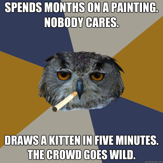SPENDS MONTHS ON A PAINTING.  NOBODY CARES. DRAWS A KITTEN IN FIVE MINUTES. THE CROWD GOES WILD. - SPENDS MONTHS ON A PAINTING.  NOBODY CARES. DRAWS A KITTEN IN FIVE MINUTES. THE CROWD GOES WILD.  Art Student Owl