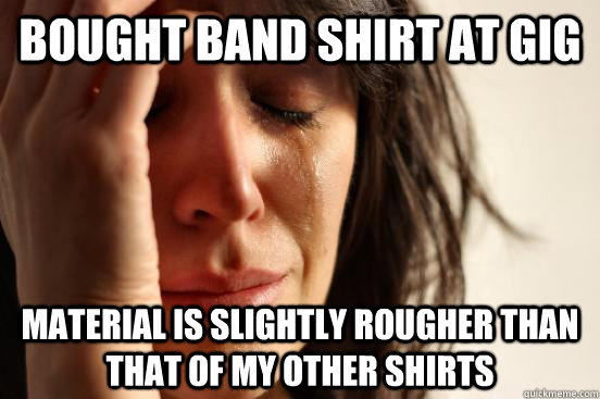 Bought band shirt at gig Material is slightly rougher than that of my other shirts - Bought band shirt at gig Material is slightly rougher than that of my other shirts  First World Problems