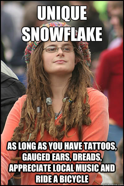 unique snowflake as long as you have tattoos, gauged ears, dreads, appreciate local music and ride a bicycle  - unique snowflake as long as you have tattoos, gauged ears, dreads, appreciate local music and ride a bicycle   College Liberal