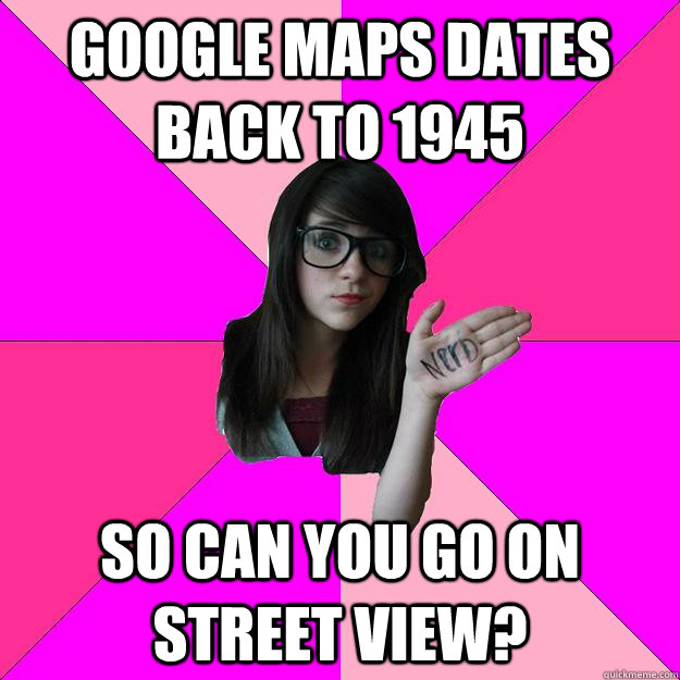 Google maps dates back to 1945 so can you go on street view?  Idiot Nerd Girl