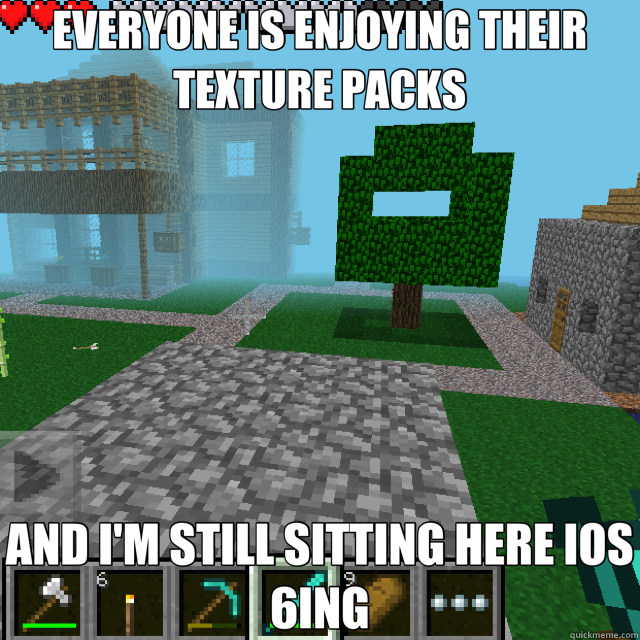 EVERYONE IS ENJOYING THEIR TEXTURE PACKS AND I'M STILL SITTING HERE IOS 6ING - EVERYONE IS ENJOYING THEIR TEXTURE PACKS AND I'M STILL SITTING HERE IOS 6ING  Misc