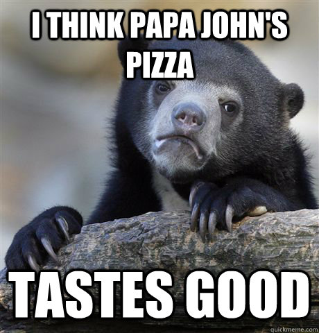 I think Papa John's Pizza tastes good - I think Papa John's Pizza tastes good  Confession Bear