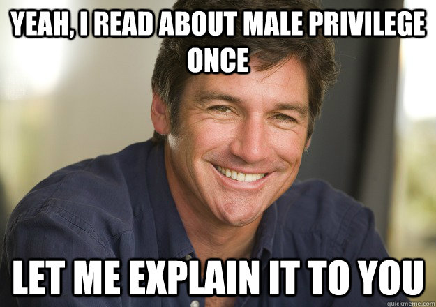 Yeah, I read about male privilege once let me explain it to you  Not Quite Feminist Phil