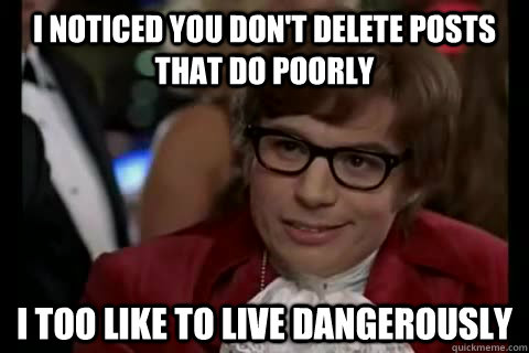 I noticed you don't delete posts that do poorly i too like to live dangerously - I noticed you don't delete posts that do poorly i too like to live dangerously  Dangerously - Austin Powers
