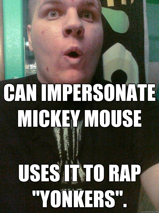 Can impersonate Mickey Mouse Uses it to rap