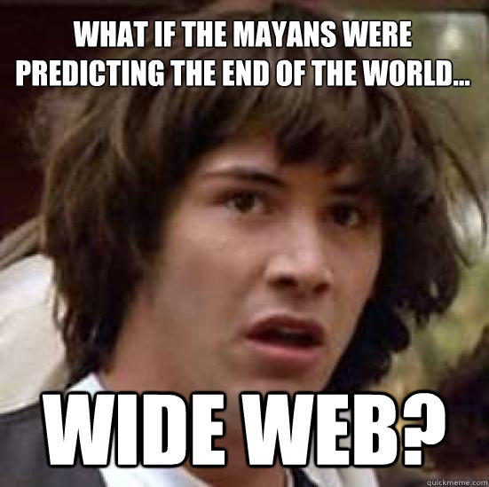 What if the Mayans were predicting the end of the World... Wide Web? - What if the Mayans were predicting the end of the World... Wide Web?  conspiracy keanu