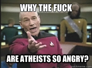 why the fuck are atheists so angry? - why the fuck are atheists so angry?  Annoyed Picard