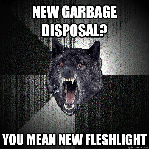 New garbage disposal? You mean new fleshlight - New garbage disposal? You mean new fleshlight  Insanity Wolf
