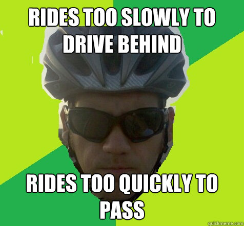 Rides too slowly to drive behind Rides too quickly to pass  Angry Cyclist