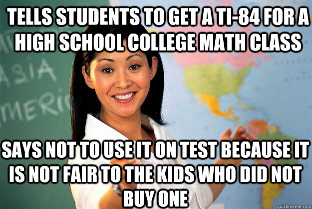 Tells students to get a TI-84 for a high school college math class says not to use it on test because it is not fair to the kids who did not buy one - Tells students to get a TI-84 for a high school college math class says not to use it on test because it is not fair to the kids who did not buy one  Unhelpful High School Teacher