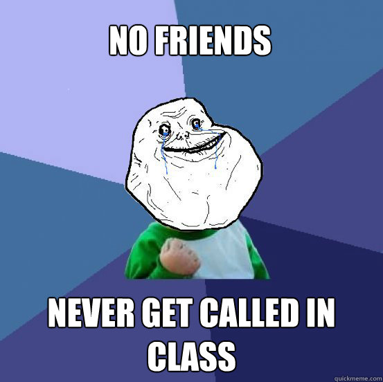 No friends Never get called in class - No friends Never get called in class  Forever Alone Success Kid
