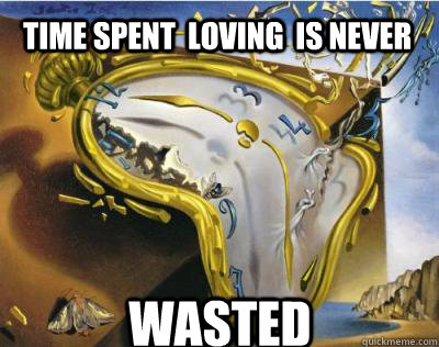 Time spent  loving  is never wasted  Bad Joke Salvador Dali Melting Clock