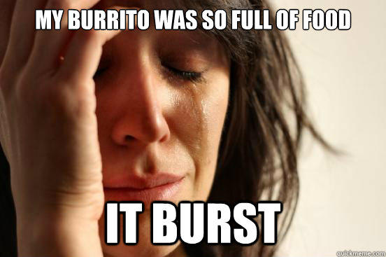 My Burrito Was so full of food it burst - My Burrito Was so full of food it burst  First World Problems