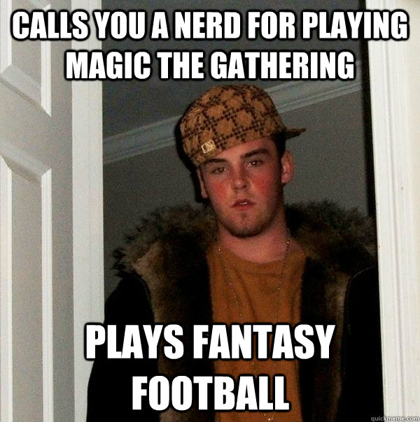 calls you a nerd for playing magic the gathering plays fantasy football - calls you a nerd for playing magic the gathering plays fantasy football  Scumbag Steve