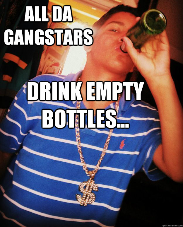 All da gangstars drink empty bottles...
