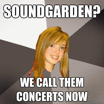 soundgarden? we call them concerts now - soundgarden? we call them concerts now  Musically Oblivious 8th Grader