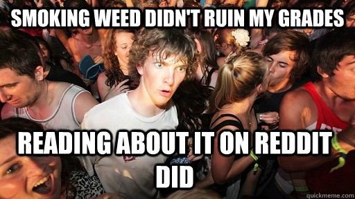 smoking weed didn't ruin my grades reading about it on reddit did - smoking weed didn't ruin my grades reading about it on reddit did  Sudden Clarity Clarence