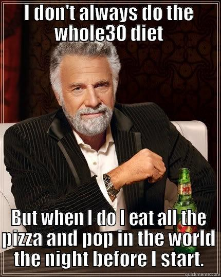 Whole30 Diet - I DON'T ALWAYS DO THE WHOLE30 DIET BUT WHEN I DO I EAT ALL THE PIZZA AND POP IN THE WORLD THE NIGHT BEFORE I START. The Most Interesting Man In The World