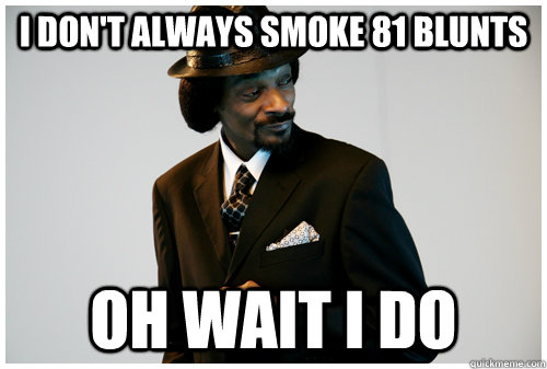 I don't always smoke 81 blunts oh wait i do - I don't always smoke 81 blunts oh wait i do  Misc