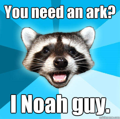 You need an ark? I Noah guy. - You need an ark? I Noah guy.  Lame Pun Coon