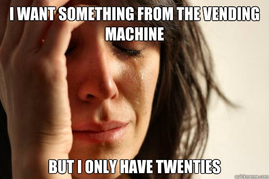 i want something from the vending machine but i only have twenties - i want something from the vending machine but i only have twenties  First World Problems